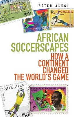 African Soccerscapes: How A Continent Changed the World's Game (Hardback)