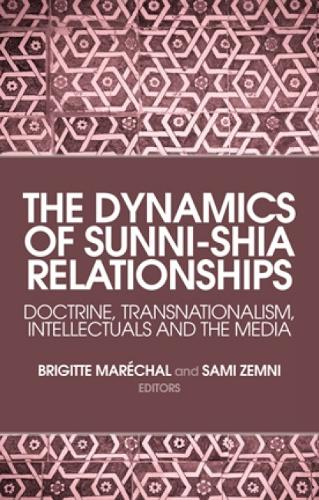 The Dynamics of Sunni-Shia Relationships: Doctrine, Transnationalism, Intellectuals and the Media (Hardback)