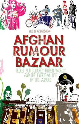 Afghan Rumour Bazaar: Secret Sub-Cultures, Hidden Worlds and the Everyday Life of the Absurd (Paperback)