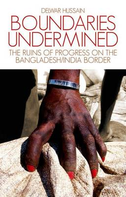 Boundaries Undermined: the Ruins of Progress on the Bangladesh/India Border (Hardback)