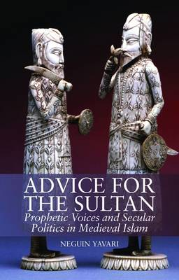Advice for the Sultan: Prophetic Voices and Secular Politics in Medieval Islam (Hardback)
