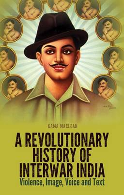 A Revolutionary History of Interwar India: Violence, Image, Voice and Text (Hardback)