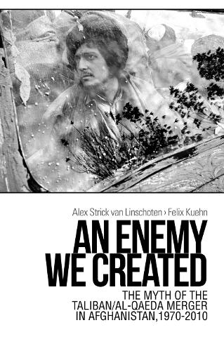 An Enemy We Created: The Myth of the Taliban / Al-Qaeda Merger in Afghanistan, 1970-2010 (Paperback)