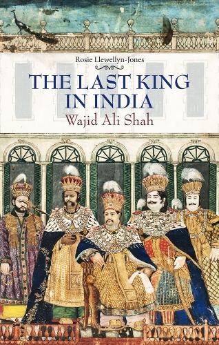 The Last King in India: Wajid Ali Shah (Hardback)