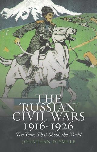 The 'Russian' Civil Wars 1916-1926: Ten Years that Shook the World (Hardback)