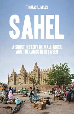 Sahel: A Short History of Mali, Niger and the Lands in Between (Hardback)