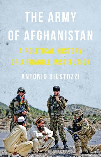 The Army of Afghanistan: A Political History of a Fragile Institution (Hardback)