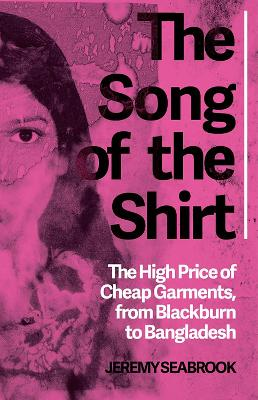 The Song of the Shirt: The High Price of Cheap Garments, from Blackburn to Bangladesh (Paperback)