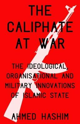 The Caliphate at War: The Ideological, Organisational and Military Innovations of Islamic State (Hardback)