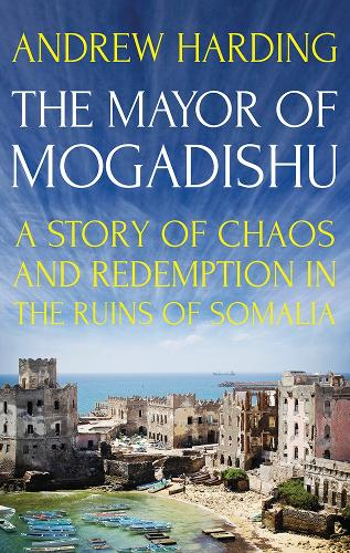 The Mayor of Mogadishu: A Story of Chaos and Redemption in the Ruins of Somalia (Hardback)
