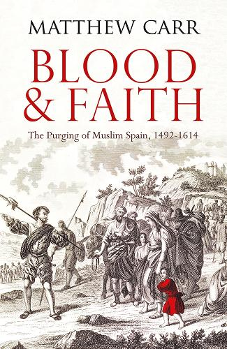 Blood and Faith: The Purging of Muslim Spain, 1492-1614 (Paperback)