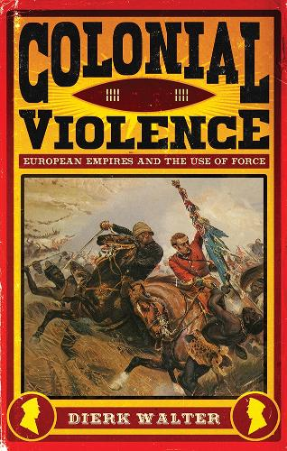 Colonial Violence: European Empires and the Use of Force (Hardback)