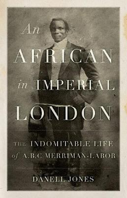 An African in Imperial London: The Indomitable Life of A. B. C. Merriman-Labor (Hardback)