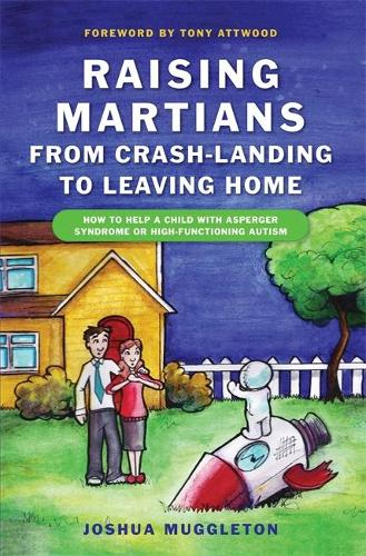 Raising Martians - from Crash-landing to Leaving Home: How to Help a Child with Asperger Syndrome or High-functioning Autism (Paperback)