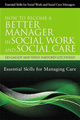 How to Become a Better Manager in Social Work and Social Care: Essential Skills for Managing Care - Essential Skills for Social Work Managers (Paperback)