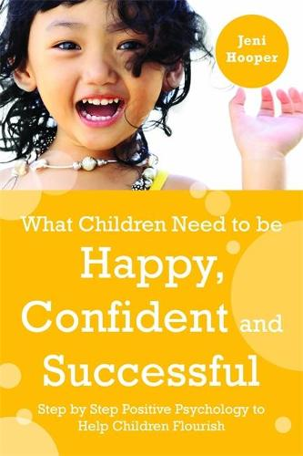 What Children Need to Be Happy, Confident and Successful: Step by Step Positive Psychology to Help Children Flourish (Paperback)