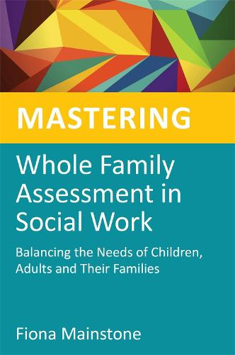 Mastering Whole Family Assessment in Social Work: Balancing the Needs of Children, Adults and Their Families - Mastering Social Work Skills (Paperback)