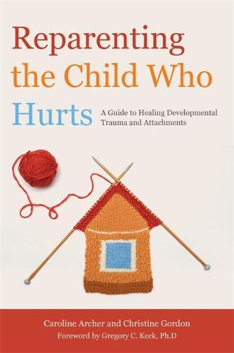 Reparenting the Child Who Hurts: A Guide to Healing Developmental Trauma and Attachments (Paperback)