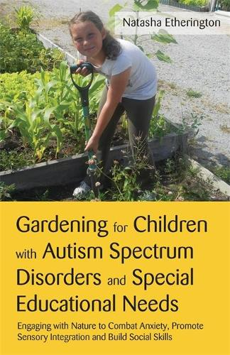 Gardening for Children with Autism Spectrum Disorders and Special Educational Needs: Engaging with Nature to Combat Anxiety, Promote Sensory Integration and Build Social Skills (Paperback)