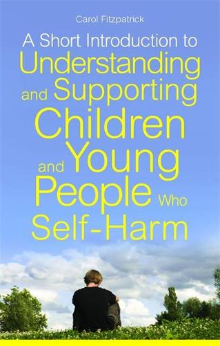 A Short Introduction to Understanding and Supporting Children and Young People Who Self-Harm - Jkp Short Introductions (Paperback)