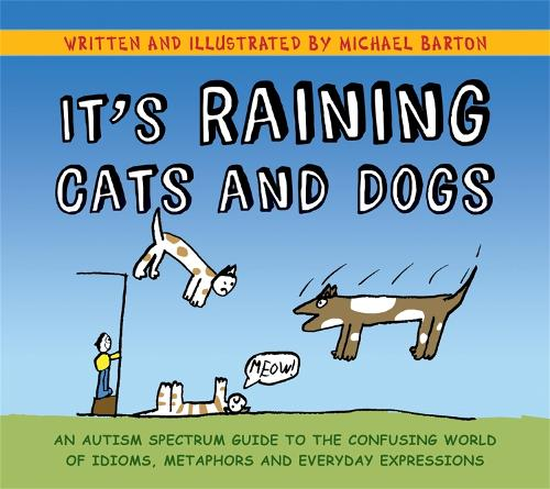 It's Raining Cats and Dogs: An Autism Spectrum Guide to the Confusing World of Idioms, Metaphors and Everyday Expressions (Hardback)