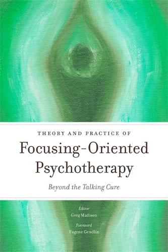 Theory and Practice of Focusing-Oriented Psychotherapy: Beyond the Talking Cure (Paperback)