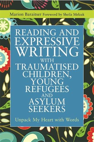 Reading and Expressive Writing with Traumatised Children, Young Refugees and Asylum Seekers: Unpack My Heart with Words - Writing for Therapy or Personal Development (Paperback)