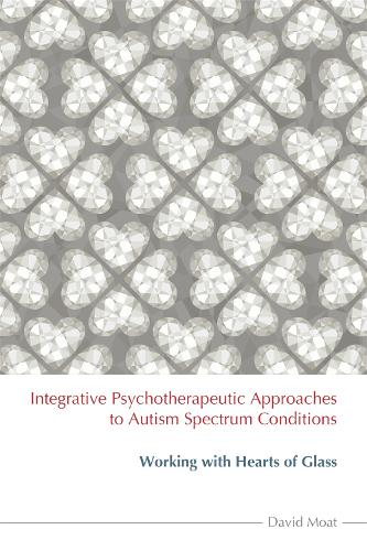 Integrative Psychotherapeutic Approaches to Autism Spectrum Conditions: Working with Hearts of Glass (Paperback)