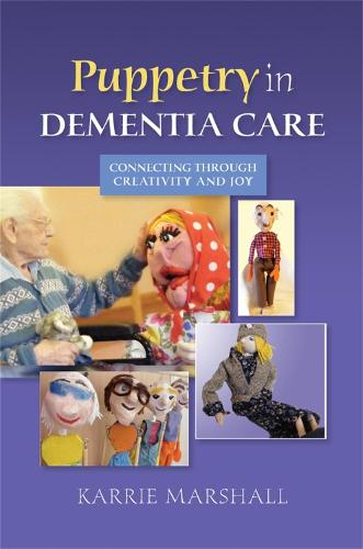 Puppetry in Dementia Care: Connecting Through Creativity and Joy (Paperback)