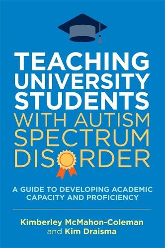 Teaching University Students with Autism Spectrum Disorder: A Guide to Developing Academic Capacity and Proficiency (Paperback)