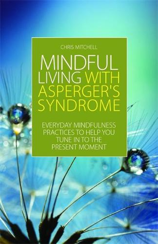 Mindful Living with Asperger's Syndrome: Everyday Mindfulness Practices to Help You Tune in to the Present Moment (Paperback)