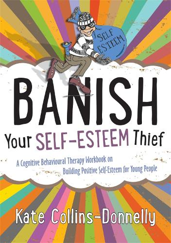 Banish Your Self-Esteem Thief: A Cognitive Behavioural Therapy Workbook on Building Positive Self-Esteem for Young People - Gremlin and Thief CBT Workbooks (Paperback)
