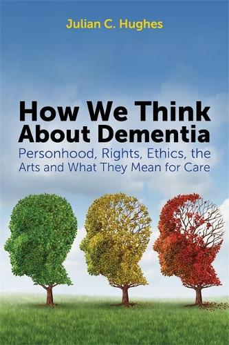 How We Think About Dementia: Personhood, Rights, Ethics, the Arts and What They Mean for Care (Paperback)