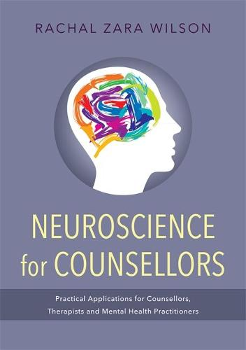 Neuroscience for Counsellors: Practical Applications for Counsellors, Therapists and Mental Health Practitioners (Paperback)