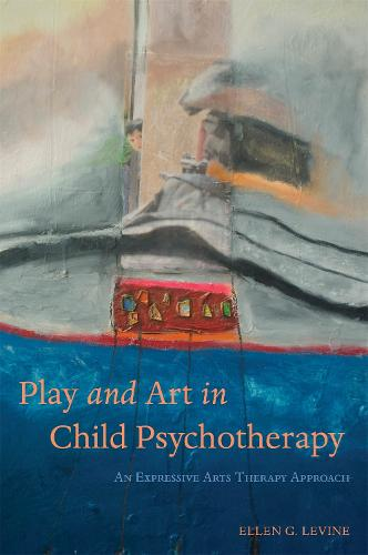 Play and Art in Child Psychotherapy: An Expressive Arts Therapy Approach (Paperback)