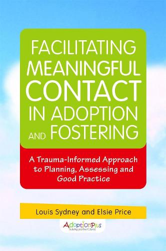 Facilitating Meaningful Contact in Adoption and Fostering: A Trauma-Informed Approach to Planning, Assessing and Good Practice (Paperback)