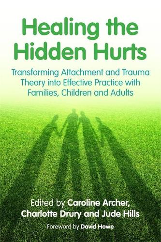 Healing the Hidden Hurts: Transforming Attachment and Trauma Theory into Effective Practice with Families, Children and Adults (Paperback)