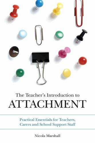 The Teacher's Introduction to Attachment: Practical Essentials for Teachers, Carers and School Support Staff (Paperback)