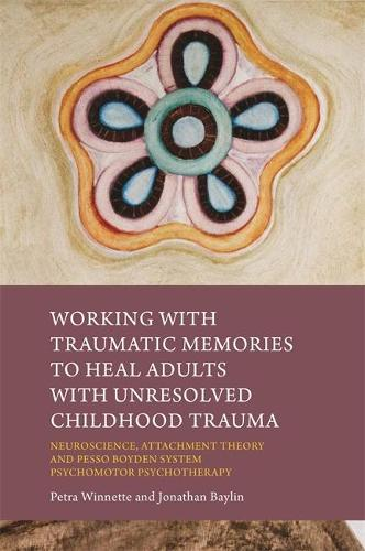 Working with Traumatic Memories to Heal Adults with Unresolved Childhood Trauma: Neuroscience, Attachment Theory and Pesso Boyden System Psychomotor Psychotherapy (Paperback)