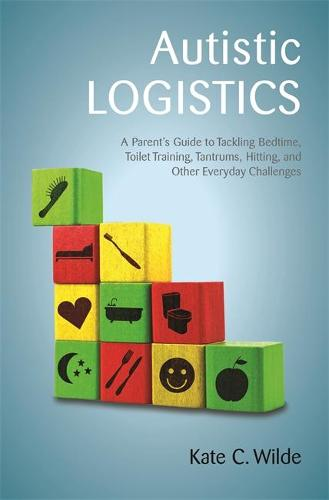 Autistic Logistics: A Parent's Guide to Tackling Bedtime, Toilet Training, Tantrums, Hitting, and Other Everyday Challenges (Paperback)