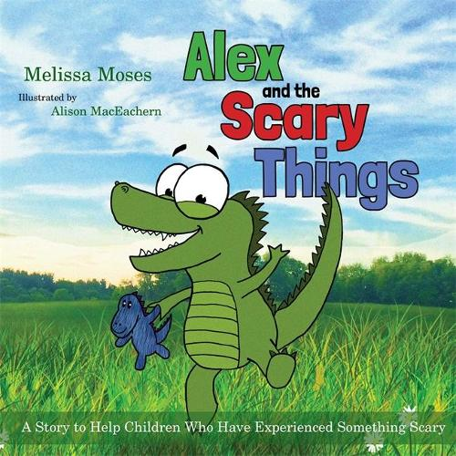 Alex and the Scary Things: A Story to Help Children Who Have Experienced Something Scary (Hardback)