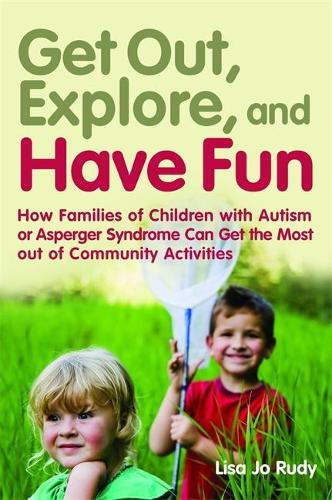 Get out, Explore, and Have Fun!: How Families of Children with Autism or Asperger Syndrome Can Get the Most out of Community Activities (Paperback)