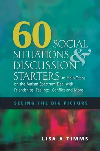 60 Social Situations and Discussion Starters to Help Teens on the Autism Spectrum Deal with Friendships, Feelings, Conflict and More: Seeing the Big Picture (Paperback)