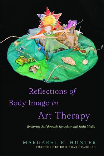 Reflections of Body Image in Art Therapy: Exploring Self through Metaphor and Multi-Media (Paperback)