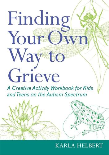 Finding Your Own Way to Grieve: A Creative Activity Workbook for Kids and Teens on the Autism Spectrum (Paperback)