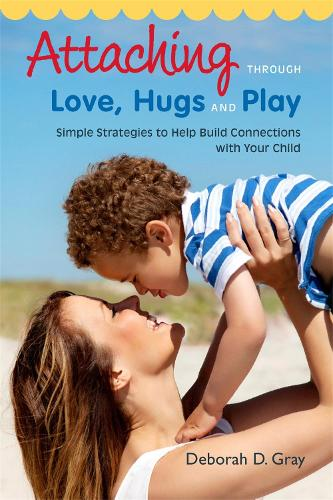 Attaching Through Love, Hugs and Play: Simple Strategies to Help Build Connections with Your Child (Paperback)