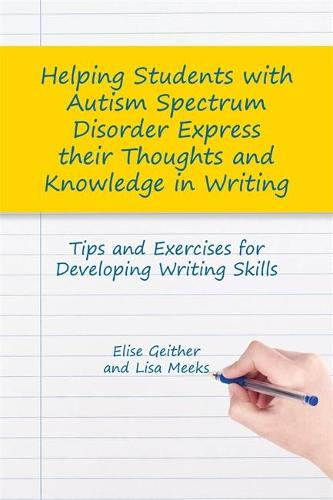 Helping Students with Autism Spectrum Disorder Express their Thoughts and Knowledge in Writing: Tips and Exercises for Developing Writing Skills (Paperback)