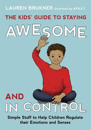 The Kids' Guide to Staying Awesome and In Control: Simple Stuff to Help Children Regulate their Emotions and Senses (Hardback)