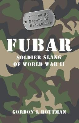 Fubar F***Ed Up Beyond All Recognition: Soldier Slang of World War II - General Military (Paperback)