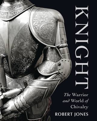 Knight: The Warrior and World of Chivalry (Hardback)